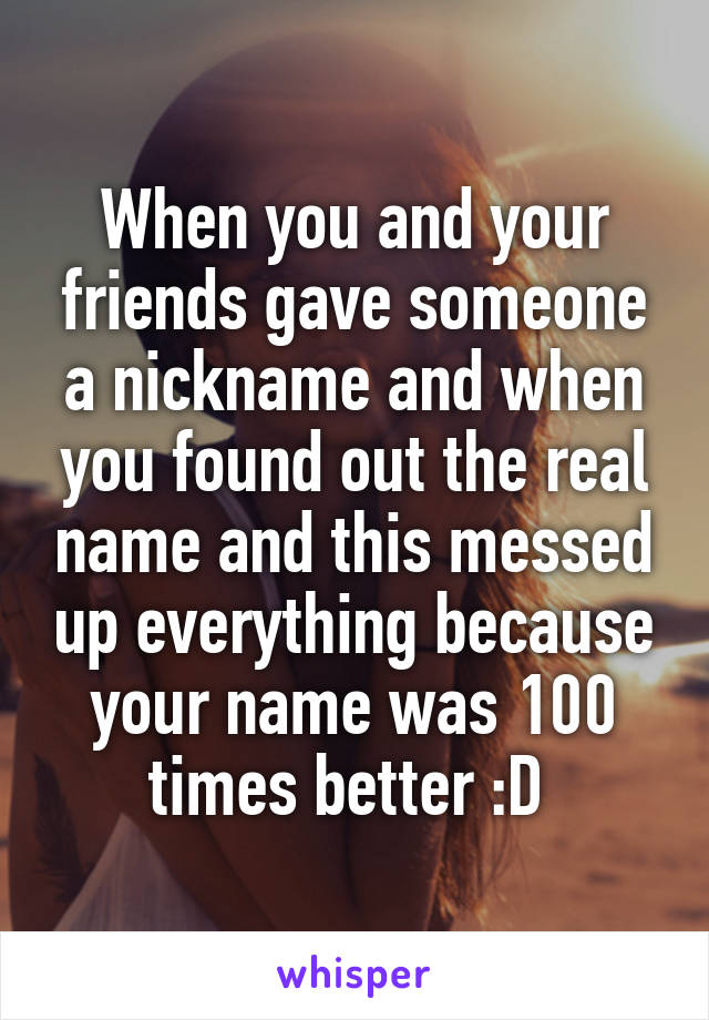 When you and your friends gave someone a nickname and when you found out the real name and this messed up everything because your name was 100 times better :D