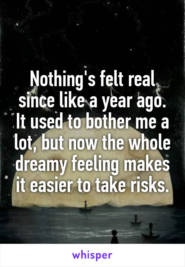Nothing's felt real since like a year ago. It used to bother me a lot, but now the whole dreamy feeling makes it easier to take risks.