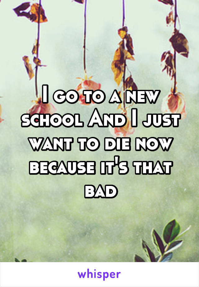 I go to a new school And I just want to die now because it's that bad