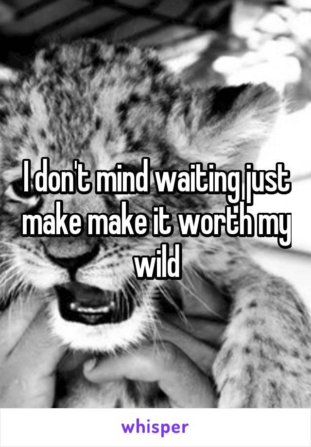 I don't mind waiting just make make it worth my wild