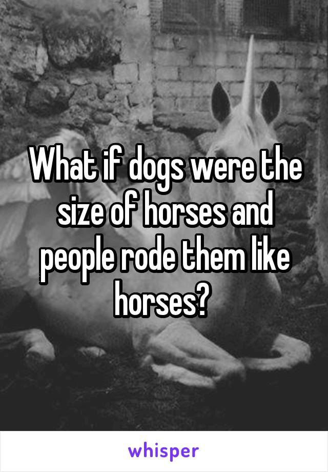 What if dogs were the size of horses and people rode them like horses?