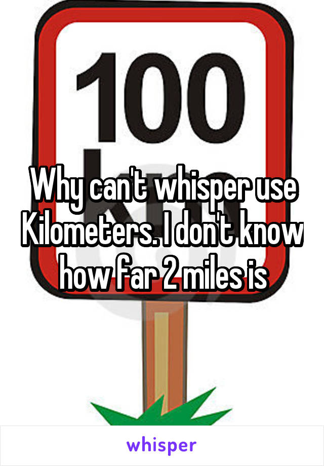 Why can't whisper use Kilometers. I don't know how far 2 miles is