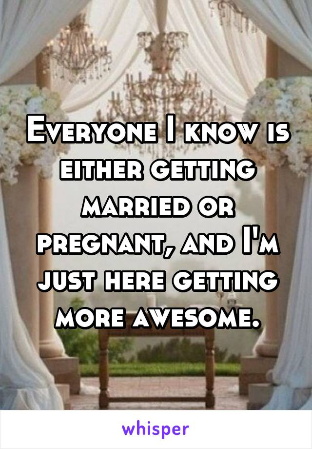 Everyone I know is either getting married or pregnant, and I'm just here getting more awesome.
