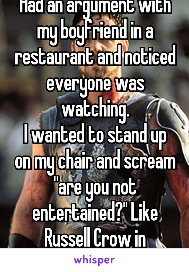 "Had an argument with my boyfriend in a restaurant and noticed everyone was watching. I wanted to stand up on my chair and scream ""are you not entertained?"" Like Russell Crow in Gladiator."