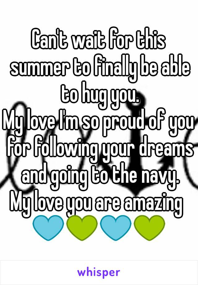 Can't wait for this summer to finally be able to hug you. My love I'm so proud of you for following your dreams and going to the navy. My love you are amazing  💙💚💙💚
