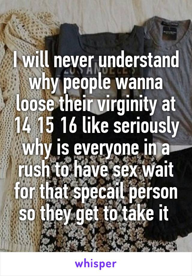 I will never understand why people wanna loose their virginity at 14 15 16 like seriously why is everyone in a rush to have sex wait for that specail person so they get to take it