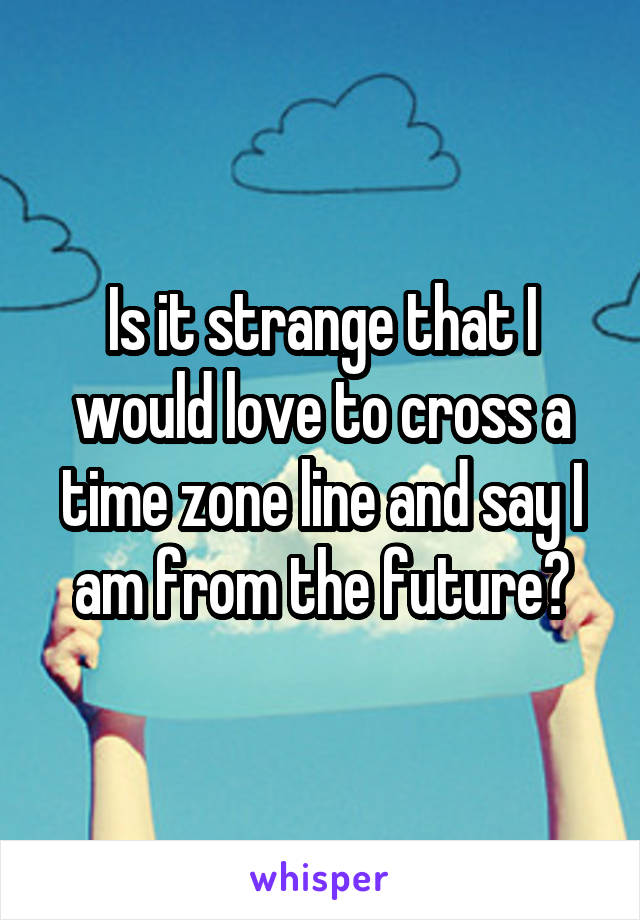 Is it strange that I would love to cross a time zone line and say I am from the future?