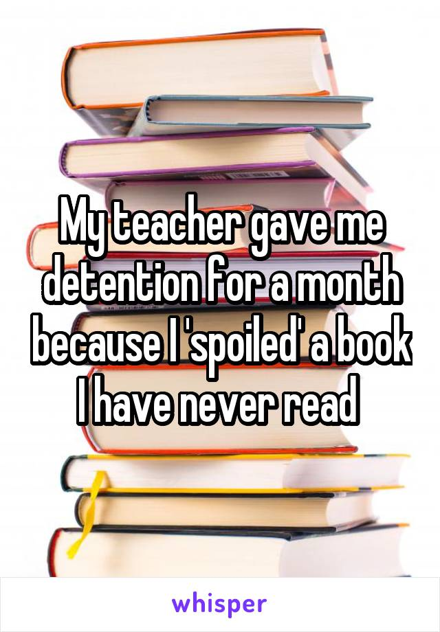 My teacher gave me detention for a month because I 'spoiled' a book I have never read