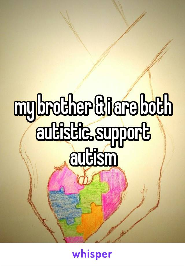 my brother & i are both autistic. support autism