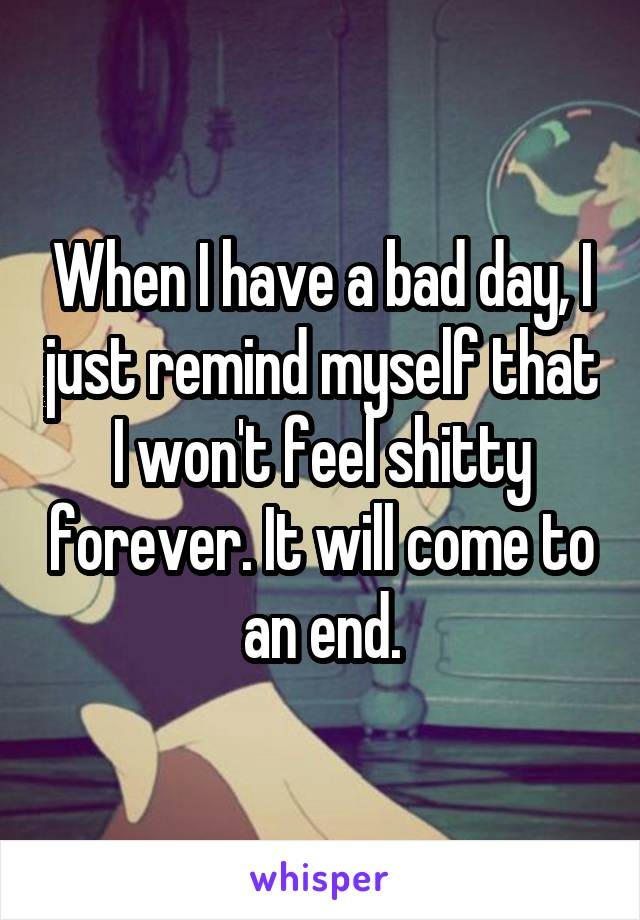 When I have a bad day, I just remind myself that I won't feel shitty forever. It will come to an end.