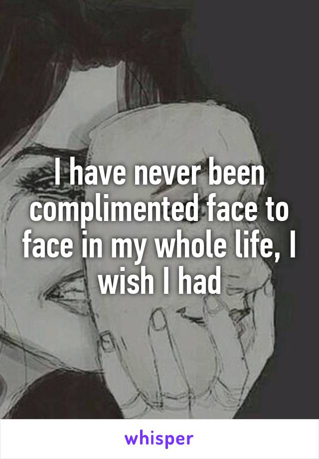I have never been complimented face to face in my whole life, I wish I had