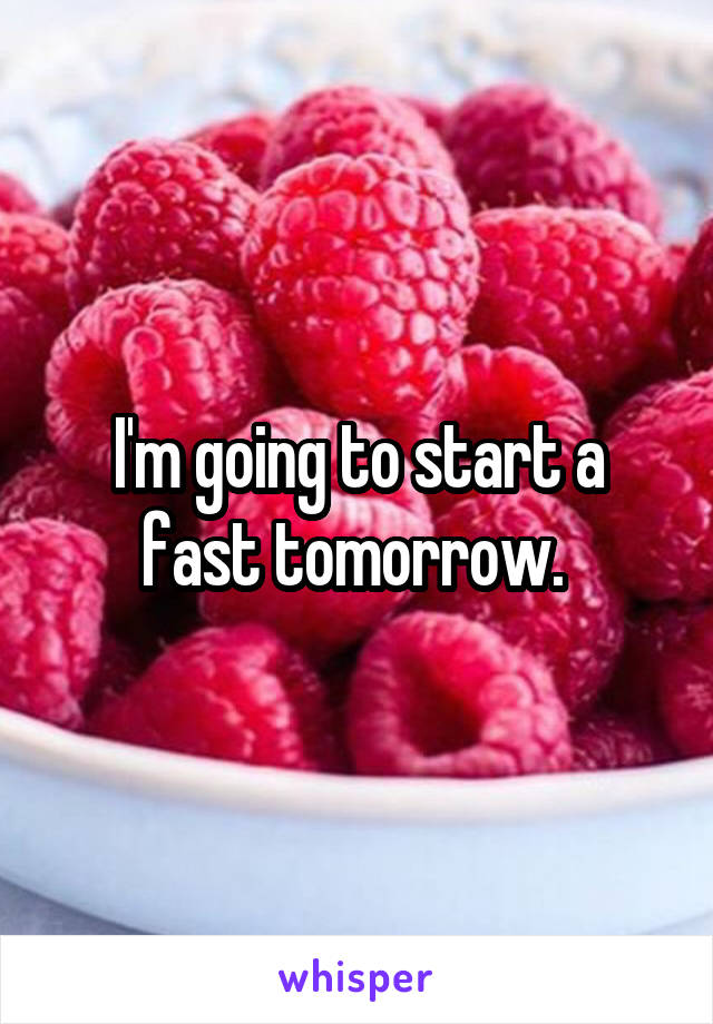 I'm going to start a fast tomorrow.