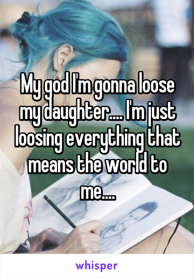 My god I'm gonna loose my daughter.... I'm just loosing everything that means the world to me....