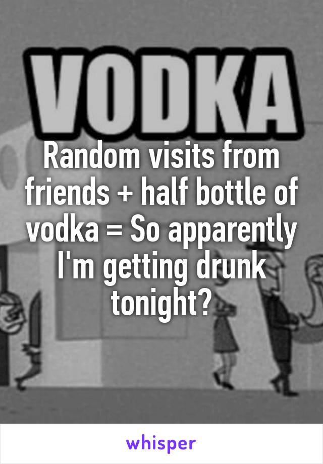 Random visits from friends + half bottle of vodka = So apparently I'm getting drunk tonight?