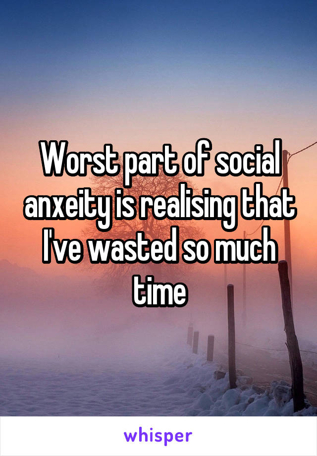Worst part of social anxeity is realising that I've wasted so much time