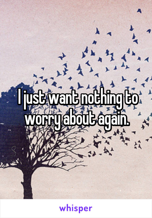 I just want nothing to worry about again.
