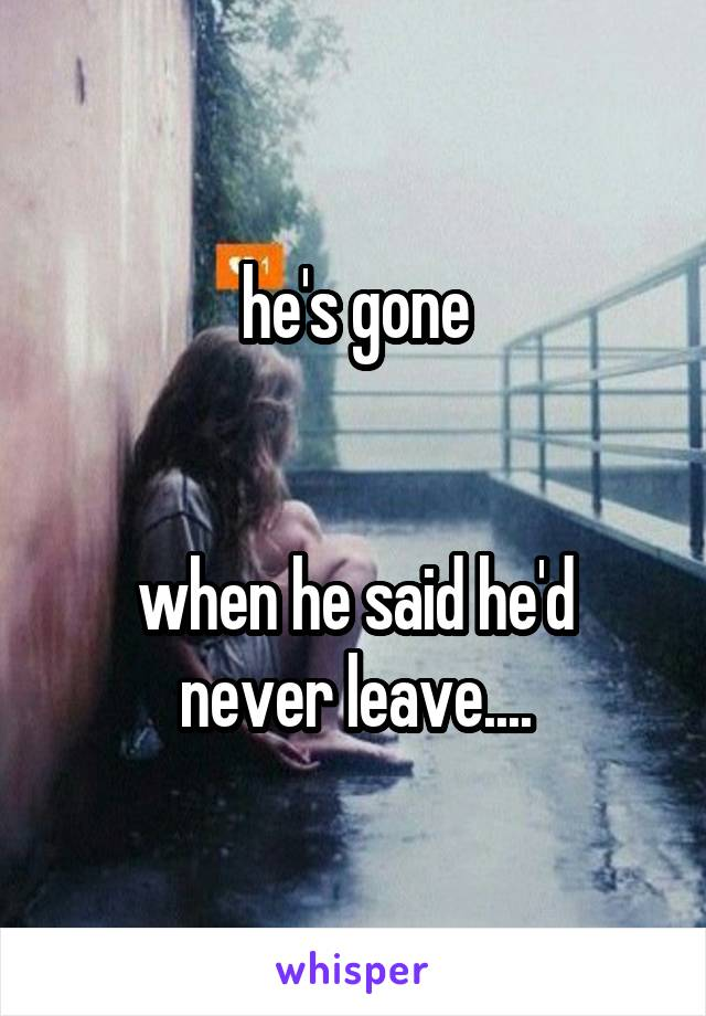 he's gone   when he said he'd never leave....