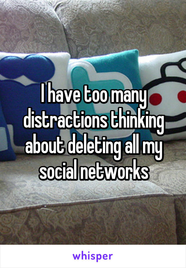 I have too many distractions thinking about deleting all my social networks