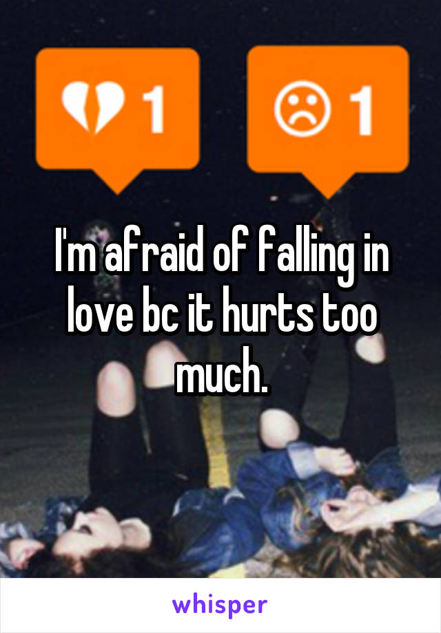 I'm afraid of falling in love bc it hurts too much.