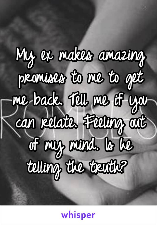 My ex makes amazing promises to me to get me back. Tell me if you can relate. Feeling out of my mind. Is he telling the truth?