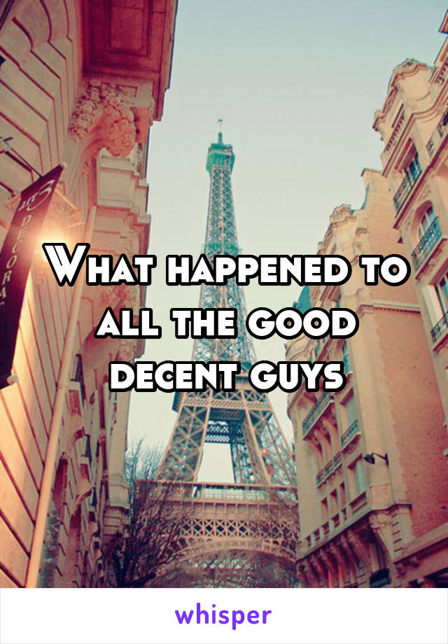 What happened to all the good decent guys