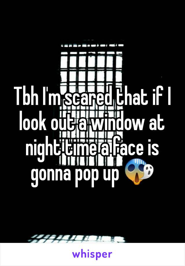 Tbh I'm scared that if I look out a window at night time a face is gonna pop up 😱
