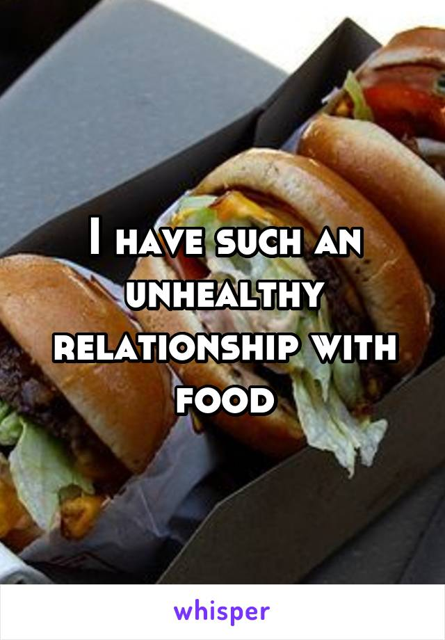 I have such an unhealthy relationship with food