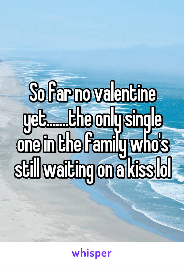 So far no valentine yet.......the only single one in the family who's still waiting on a kiss lol