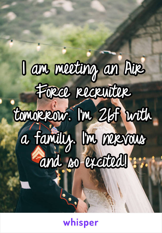 I am meeting an Air Force recruiter tomorrow. I'm 26f with a family. I'm nervous and so excited!
