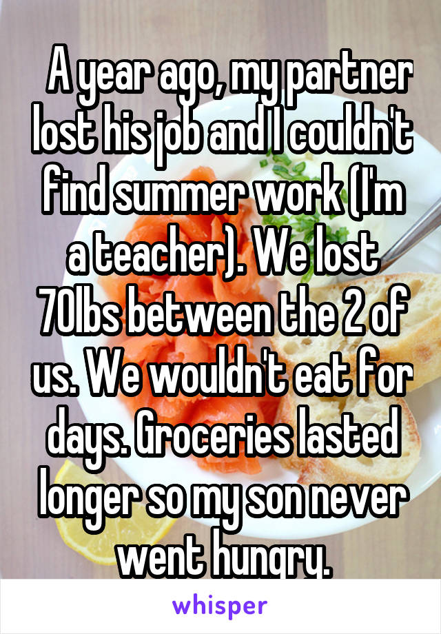 A year ago, my partner lost his job and I couldn't find summer work (I'm a teacher). We lost 70lbs between the 2 of us. We wouldn't eat for days. Groceries lasted longer so my son never went hungry.