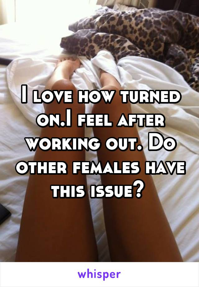 I love how turned on.I feel after working out. Do other females have this issue?