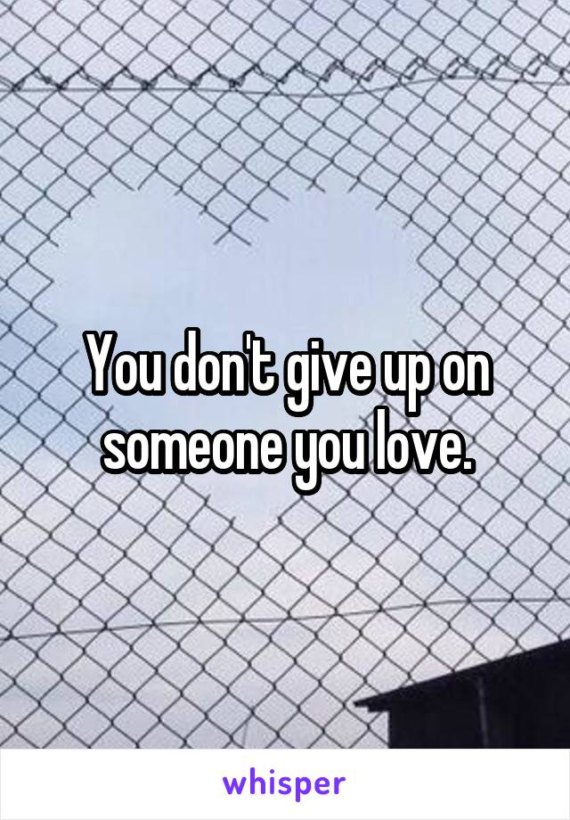 You don't give up on someone you love.