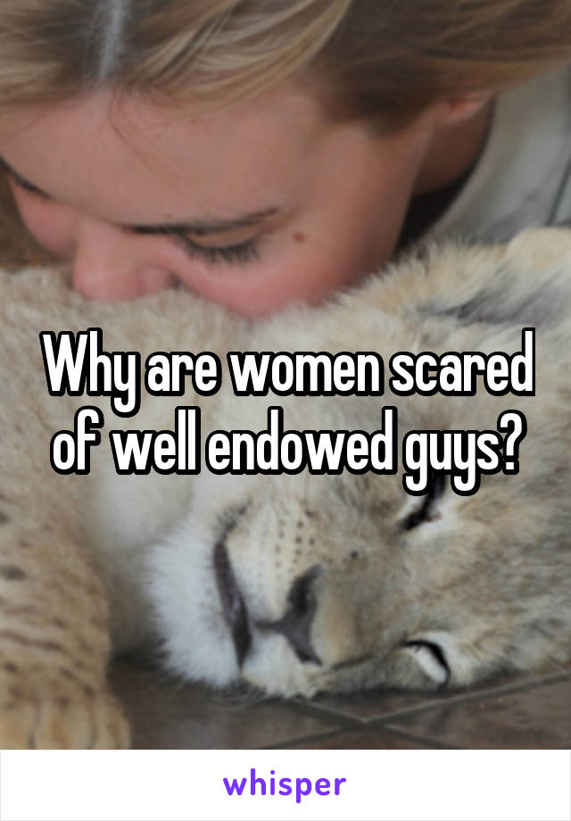 Why are women scared of well endowed guys?