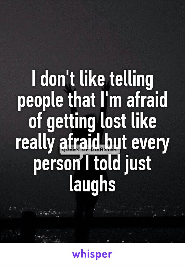 I don't like telling people that I'm afraid of getting lost like really afraid but every person I told just laughs