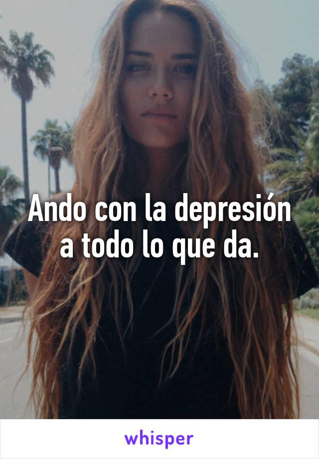 Ando con la depresión a todo lo que da.