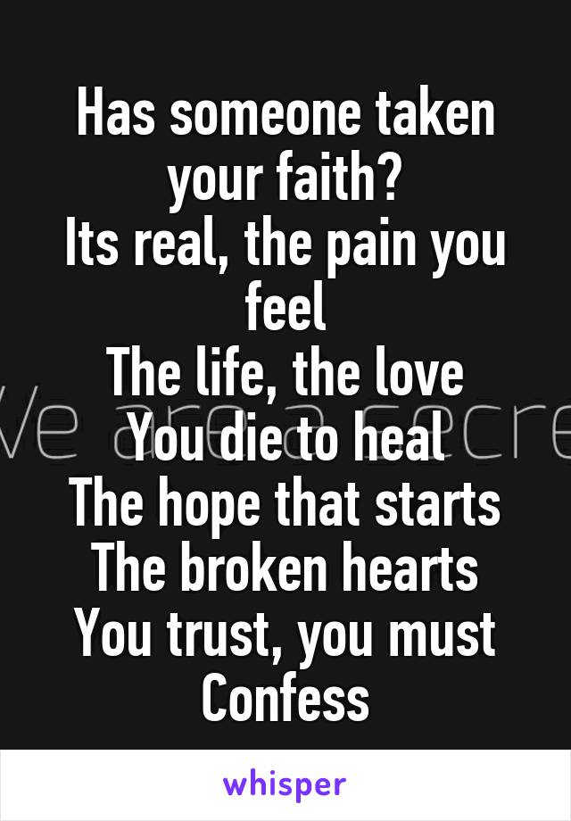 Has someone taken your faith? Its real, the pain you feel The life, the love You die to heal The hope that starts The broken hearts You trust, you must Confess