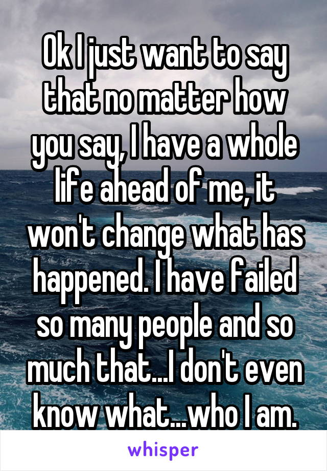 Ok I just want to say that no matter how you say, I have a whole life ahead of me, it won't change what has happened. I have failed so many people and so much that...I don't even know what...who I am.