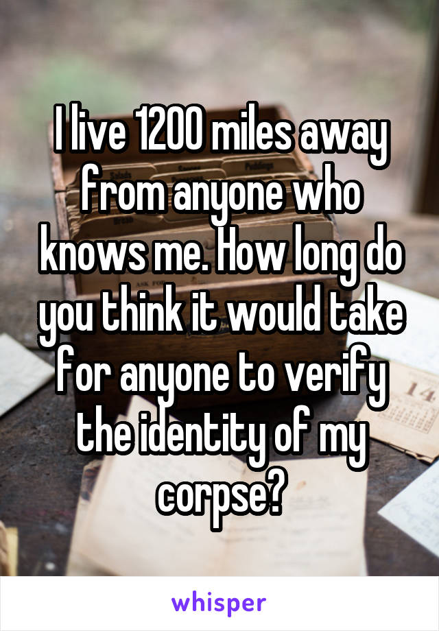 I live 1200 miles away from anyone who knows me. How long do you think it would take for anyone to verify the identity of my corpse?
