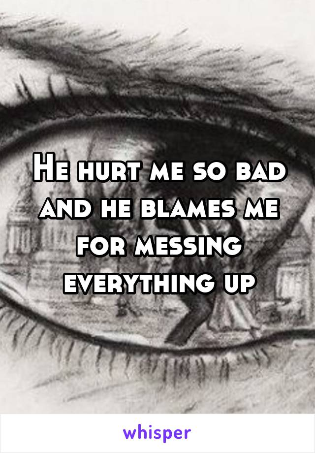 He hurt me so bad and he blames me for messing everything up