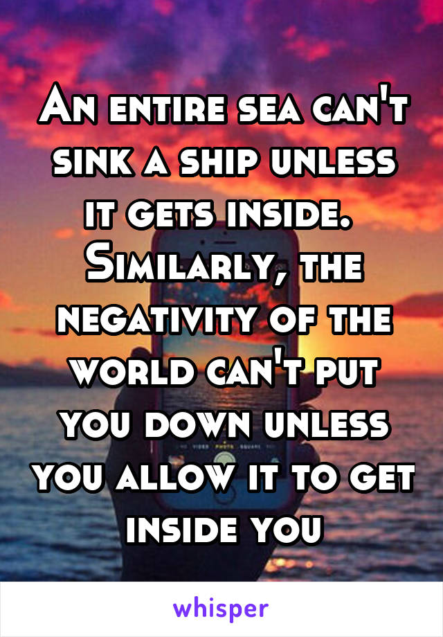 An entire sea can't sink a ship unless it gets inside.  Similarly, the negativity of the world can't put you down unless you allow it to get inside you