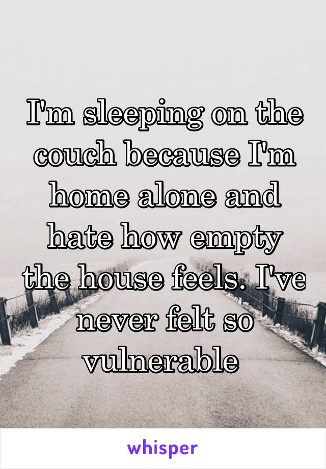 I'm sleeping on the couch because I'm home alone and hate how empty the house feels. I've never felt so vulnerable