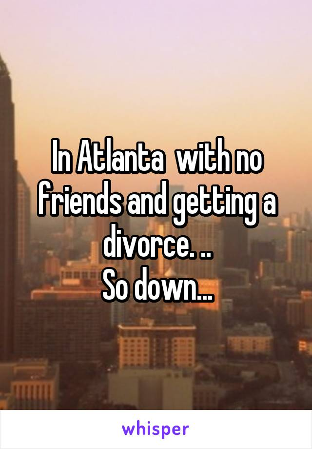 In Atlanta  with no friends and getting a divorce. .. So down...