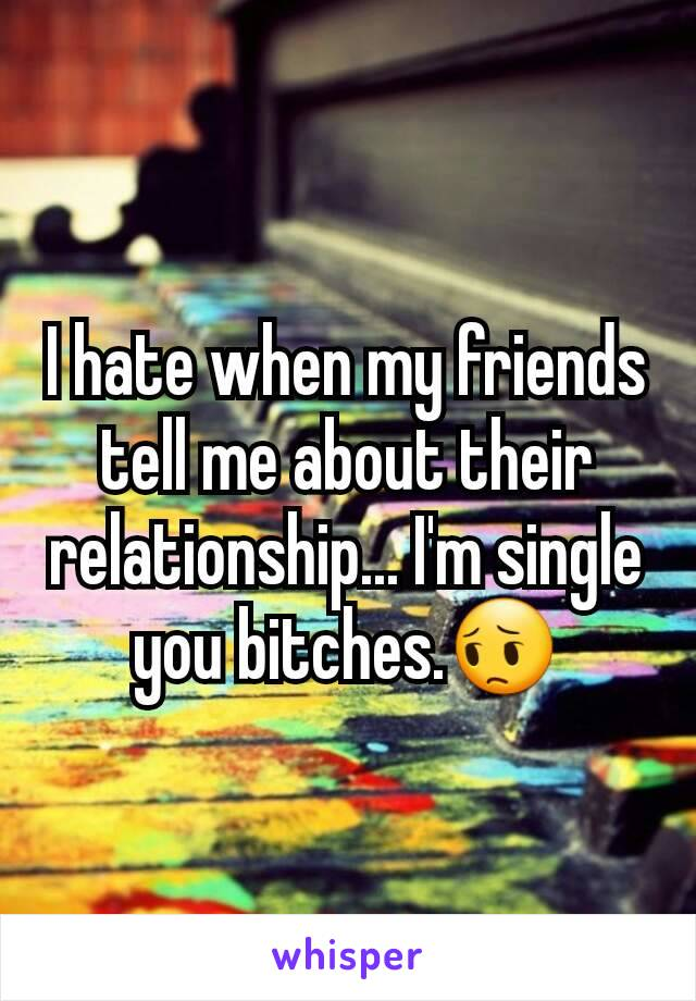 I hate when my friends tell me about their relationship... I'm single you bitches.😔