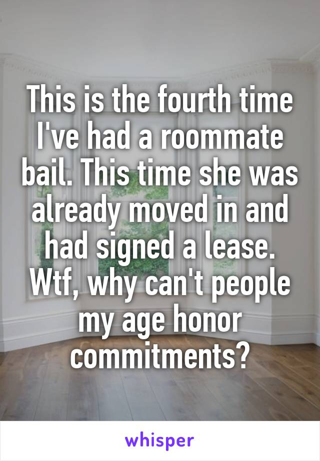This is the fourth time I've had a roommate bail. This time she was already moved in and had signed a lease. Wtf, why can't people my age honor commitments?