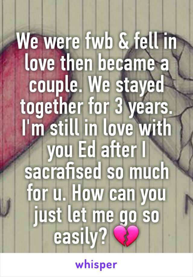 We were fwb & fell in love then became a couple. We stayed together for 3 years.  I'm still in love with you Ed after I sacrafised so much for u. How can you just let me go so easily? 💔