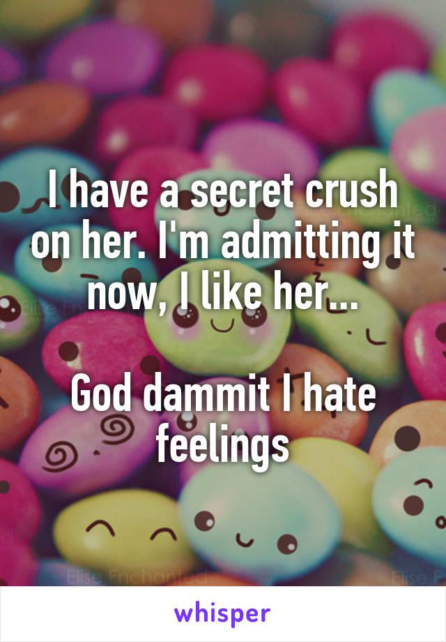 I have a secret crush on her. I'm admitting it now, I like her...  God dammit I hate feelings