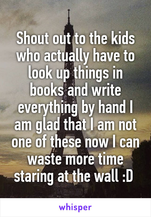 Shout out to the kids who actually have to look up things in books and write everything by hand I am glad that I am not one of these now I can waste more time staring at the wall :D
