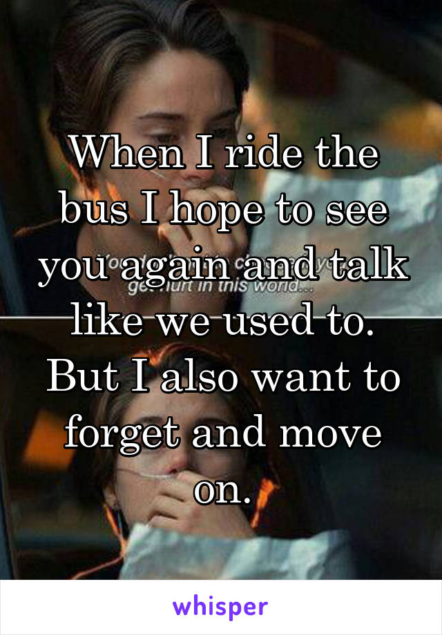 When I ride the bus I hope to see you again and talk like we used to. But I also want to forget and move on.
