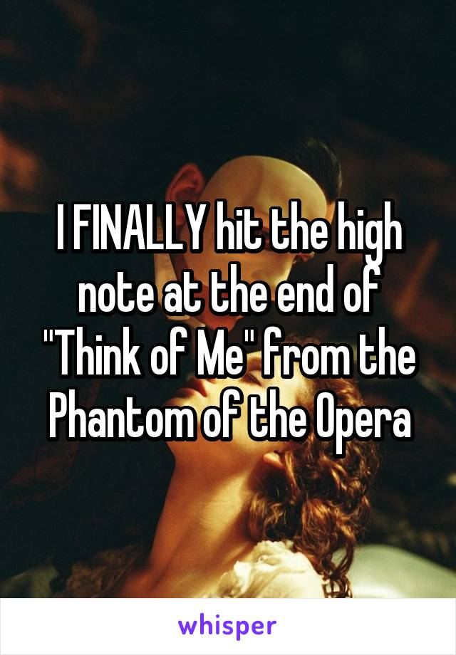 """I FINALLY hit the high note at the end of """"Think of Me"""" from the Phantom of the Opera"""