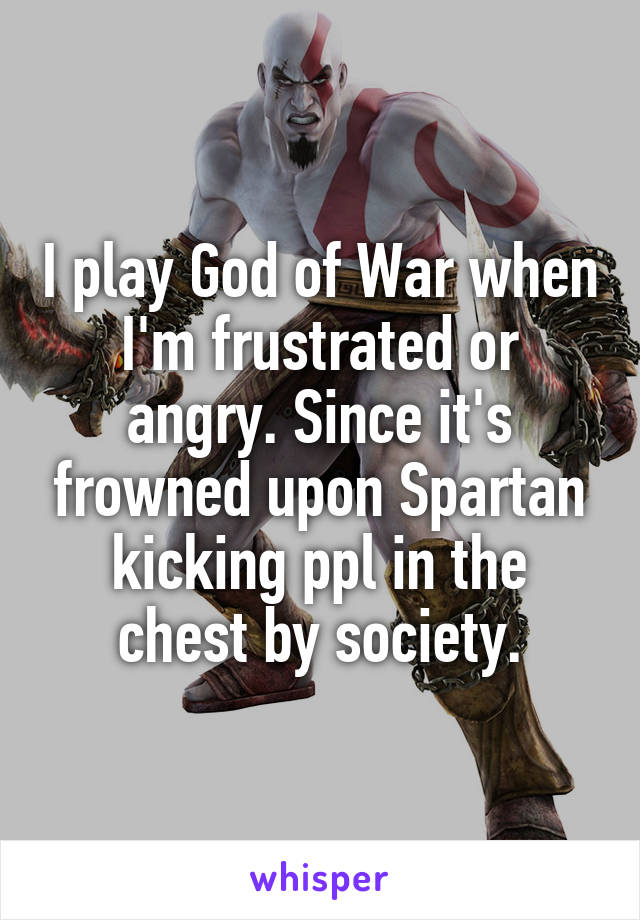 I play God of War when I'm frustrated or angry. Since it's frowned upon Spartan kicking ppl in the chest by society.